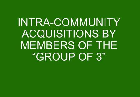 "INTRA-COMMUNITY ACQUISITIONS BY MEMBERS OF THE ""GROUP OF 3"""