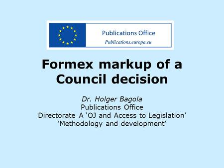 Formex markup of a Council decision Dr. Holger Bagola Publications Office Directorate A 'OJ and Access to Legislation' 'Methodology and development'