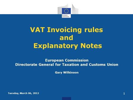 Tuesday, March 06, 2012 1 VAT Invoicing rules and Explanatory Notes European Commission Directorate General for Taxation and Customs Union Gary Wilkinson.