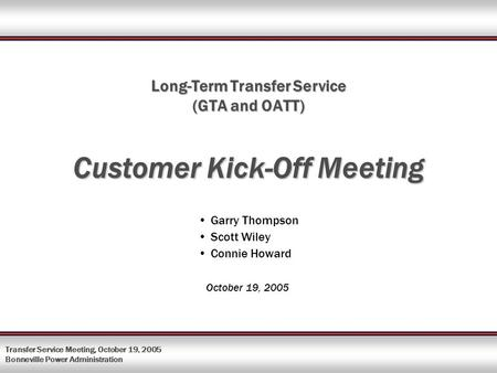 Transfer Service Meeting, October 19, 2005 Bonneville Power Administration Long-Term Transfer Service (GTA and OATT) Customer Kick-Off Meeting Garry Thompson.