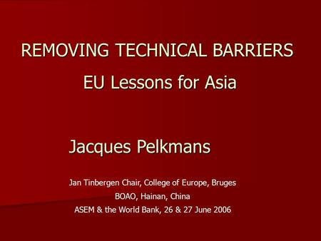 REMOVING TECHNICAL BARRIERS EU Lessons for Asia Jacques Pelkmans Jan Tinbergen Chair, College of Europe, Bruges BOAO, Hainan, China ASEM & the World Bank,
