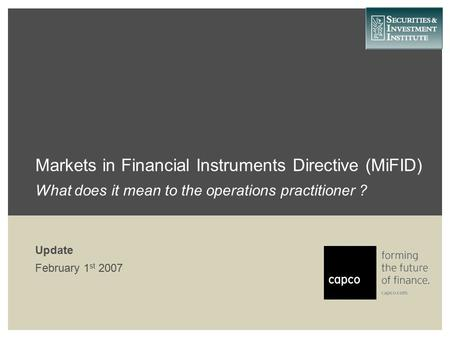 Markets in Financial Instruments Directive (MiFID) What does it mean to the operations practitioner ? Update February 1 st 2007.