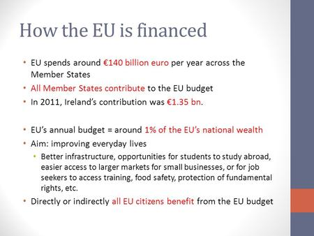How the EU is financed EU spends around €140 billion euro per year across the Member States All Member States contribute to the EU budget In 2011, Ireland's.