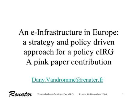 Towards the definition of an eIRGRoma, 10 December 20031 An e-Infrastructure in Europe: a strategy and policy driven approach for a policy eIRG A pink.