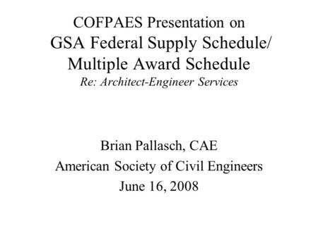 COFPAES Presentation on GSA Federal Supply Schedule/ Multiple Award Schedule Re: Architect-Engineer Services Brian Pallasch, CAE American Society of Civil.