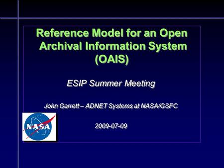 Reference Model for an Open Archival Information System (OAIS) ESIP Summer Meeting John Garrett – ADNET Systems at NASA/GSFC 2009-07-09 ESIP Summer Meeting.