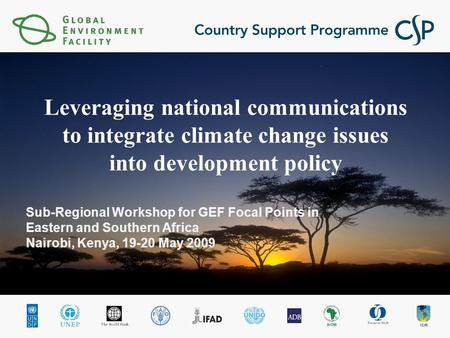 Sub-Regional Workshop for GEF Focal Points in Eastern and Southern Africa Nairobi, Kenya, 19-20 May 2009 Leveraging national communications to integrate.