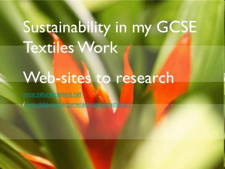 Sustainability in my GCSE Textiles Work Web-sites to research www.naturalmatters.net /www.data.org.uk/generaldocs/sustainabilitywww.data.org.uk/generaldocs/sustainability.