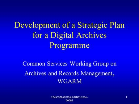 UN/CS/RAI/USAA/DB01/2004- 00092 1 Development of a Strategic Plan for a Digital Archives Programme Common Services Working Group on Archives and Records.