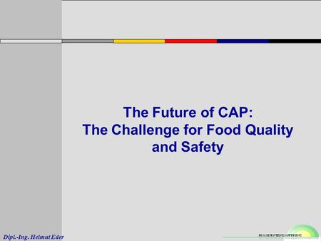 Dipl.-Ing. Helmut Eder The Future of CAP: The Challenge for Food Quality and Safety.