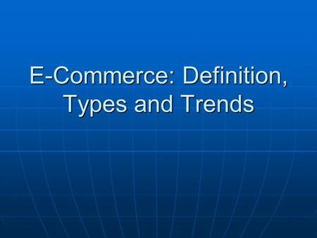 E-Commerce: Definition, Types and Trends. Your Introduction Your Name Your Name Place of Internship Place of Internship Your short term and long term.