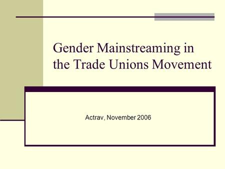 Gender Mainstreaming in the Trade Unions Movement Actrav, November 2006.