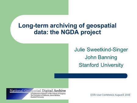 ESRI User Conference, August 8, 2006 Long-term archiving of geospatial data: the NGDA project Julie Sweetkind-Singer John Banning Stanford University.