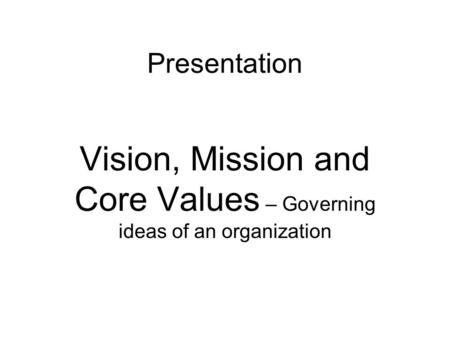 Presentation Vision, Mission and Core Values – Governing ideas of an organization.