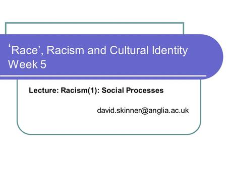 ' Race', Racism and Cultural Identity Week 5 Lecture: Racism(1): Social Processes