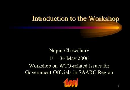 1 Introduction to the Workshop Nupur Chowdhury 1 st – 3 rd May 2006 Workshop on WTO-related Issues for Government Officials in SAARC Region.