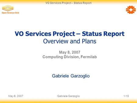 May 8, 20071/15 VO Services Project – Status Report Gabriele Garzoglio VO Services Project – Status Report Overview and Plans May 8, 2007 Computing Division,