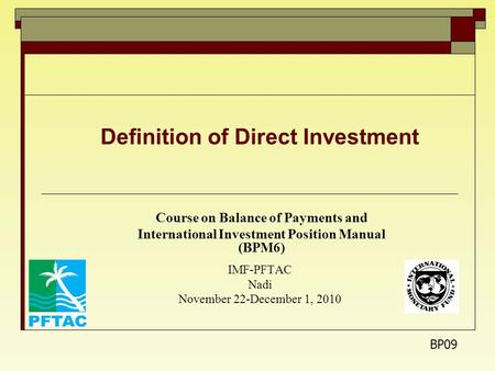 Definition of Direct Investment Course on Balance of Payments and International Investment Position Manual (BPM6) IMF-PFTAC Nadi November 22-December 1,