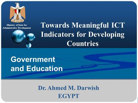 Ministry of State for Administrative Development Towards Meaningful ICT Indicators for Developing Countries Dr. Ahmed M. Darwish EGYPT Government and Education.