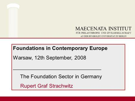 Foundations in Contemporary Europe Warsaw, 12th September, 2008 ______________________________ The Foundation Sector in Germany Rupert Graf Strachwitz.