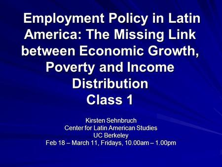 Employment Policy in Latin America: The Missing Link between Economic Growth, Poverty and Income Distribution Class 1 Employment Policy in Latin America: