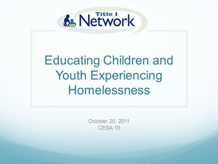 Educating Children and Youth Experiencing Homelessness October 20, 2011 CESA 10.