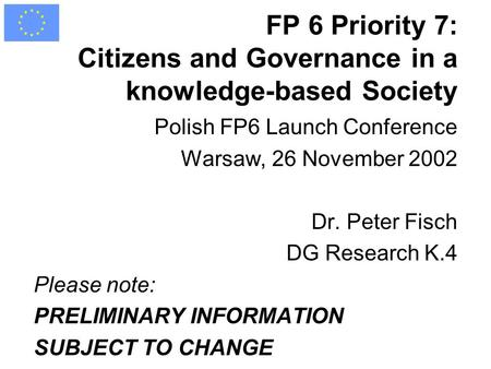 FP 6 Priority 7: Citizens and Governance in a knowledge-based Society Polish FP6 Launch Conference Warsaw, 26 November 2002 Dr. Peter Fisch DG Research.