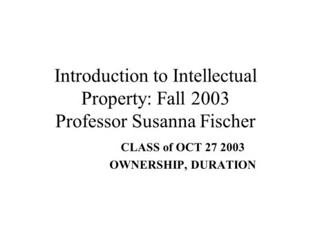 Introduction to Intellectual Property: Fall 2003 Professor Susanna Fischer CLASS of OCT 27 2003 OWNERSHIP, DURATION.