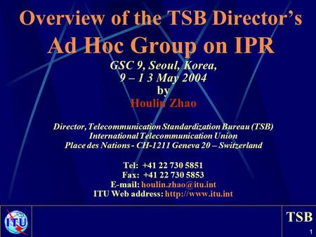TSB 1 Overview of the TSB Director's Ad Hoc Group on IPR GSC 9, Seoul, Korea, 9 – 1 3 May 2004 by Houlin Zhao Director, Telecommunication Standardization.