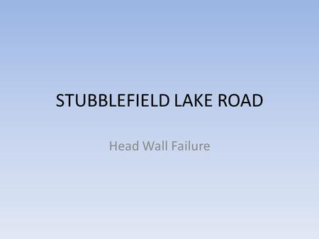 STUBBLEFIELD LAKE ROAD Head Wall Failure. THE HEAD WALLS ARE GIVING AWAY AND THE ROAD IS SINKING.