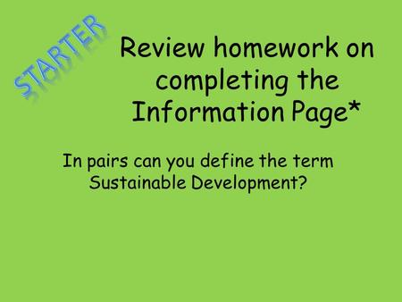 Review homework on completing the Information Page* In pairs can you define the term Sustainable Development?