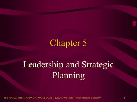 THE MANAGEMENT AND CONTROL OF QUALITY, 5e, © 2002 South-Western/Thomson Learning TM 1 Chapter 5 Leadership and Strategic Planning.