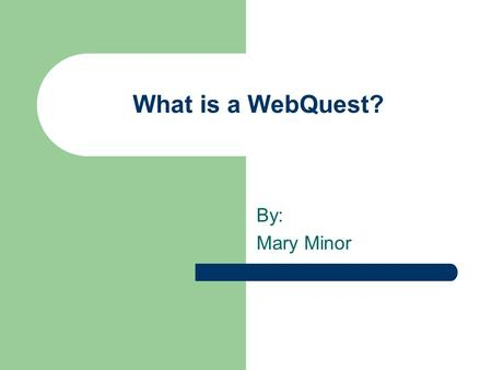What is a WebQuest? By: Mary Minor Definition: A WebQuest is an inquiry-oriented activity in which some or all of the information that learners interact.