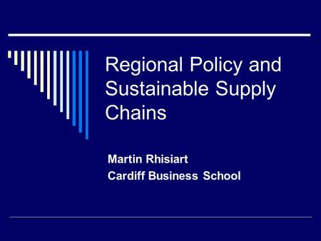 Regional Policy and Sustainable Supply Chains Martin Rhisiart Cardiff Business School.
