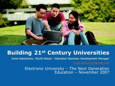 Building 21 st Century Universities Irene Adisutrisno, World Ahead - Education Business Development Manager Electronic University.