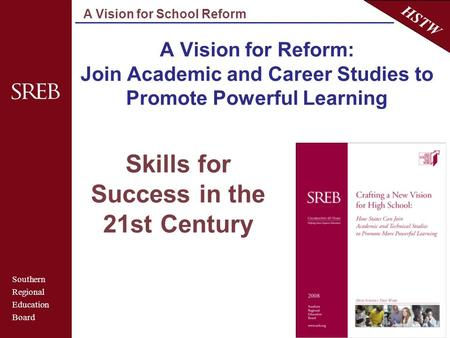 Southern Regional Education Board HSTW A Vision for School Reform A Vision for Reform: Join Academic and Career Studies to Promote Powerful Learning Skills.
