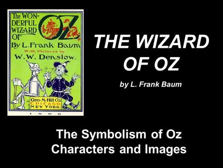 THE WIZARD OF OZ by L. Frank Baum The Symbolism of Oz Characters and Images.