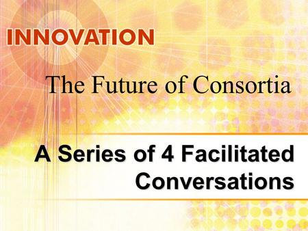 A Series of 4 Facilitated Conversations The Future of Consortia.