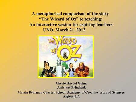 "A metaphorical comparison of the story ""The Wizard of Oz"" to teaching: An interactive session for aspiring teachers UNO, March 21, 2012 Cherie Haydel Goins,"