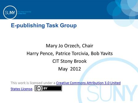 E-publishing Task Group Mary Jo Orzech, Chair Harry Pence, Patrice Torcivia, Bob Yavits CIT Stony Brook May 2012 This work is licensed under a Creative.