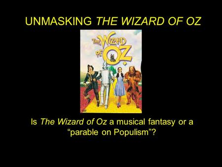 "Is The Wizard of Oz a musical fantasy or a ""parable on Populism""? UNMASKING THE WIZARD OF OZ."