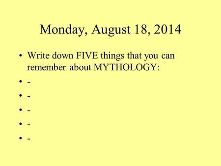 Monday, August 18, 2014 Write down FIVE things that you can remember about MYTHOLOGY: -