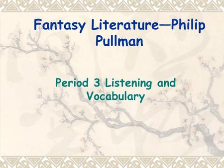 Fantasy Literature—Philip Pullman Period 3 Listening and Vocabulary.