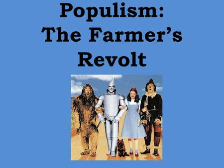 "Populism: The Farmer's Revolt. Populism Ultimate goal—to give more power to the people, especially the common people Saw a struggle between the ""people"""