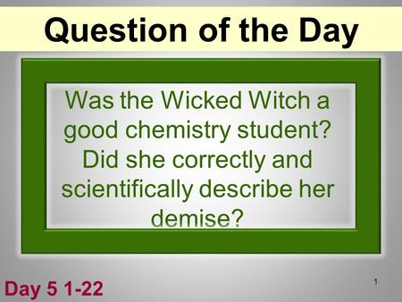 Was the Wicked Witch a good chemistry student? Did she correctly and scientifically describe her demise? 1 Question of the Day Day 5 1-22.