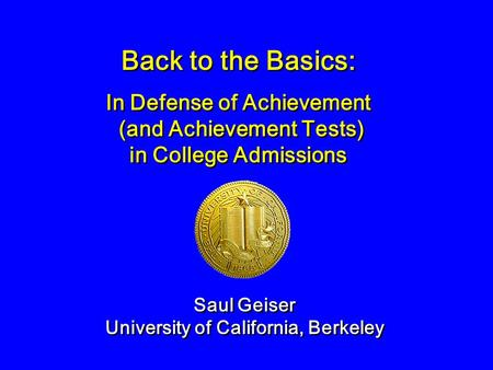 Back to the Basics: Saul Geiser University of California, Berkeley Saul Geiser University of California, Berkeley In Defense of Achievement (and Achievement.