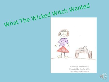 What The Wicked Witch Wanted Written By: Heather Wain Illustrated By: Heather Wain Created By: Heather Wain.