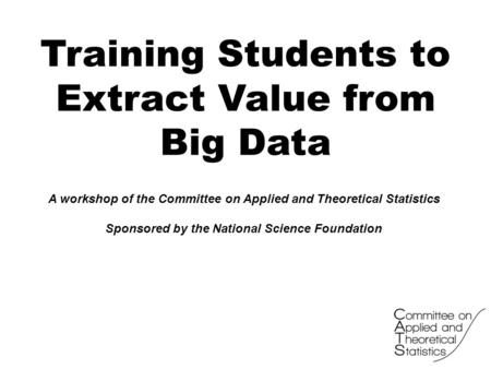 Training Students to Extract Value from Big Data A workshop of the Committee on Applied and Theoretical Statistics Sponsored by the National Science Foundation.
