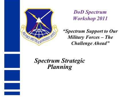 "Spectrum Strategic Planning DoD Spectrum Workshop 2011 ""Spectrum Support to Our Military Forces – The Challenge Ahead"""