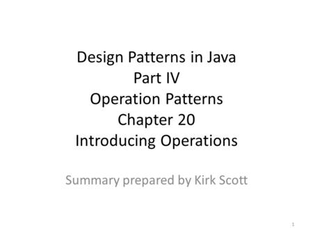 Design Patterns in Java Part IV Operation Patterns Chapter 20 Introducing Operations Summary prepared by Kirk Scott 1.